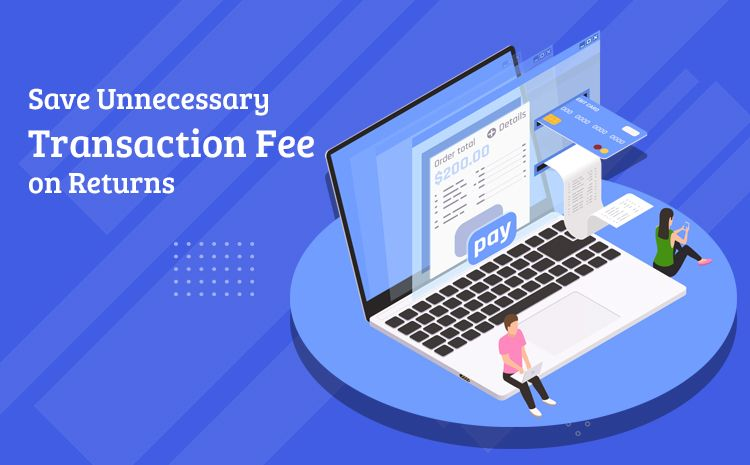 Save Unnecessary transaction Fee on Returns